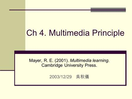 Ch 4. Multimedia Principle Mayer, R. E. (2001). Multimedia learning. Cambridge University Press. 2003/12/29 吳秋儀.