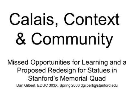 Calais, Context & Community Missed Opportunities for Learning and a Proposed Redesign for Statues in Stanford's Memorial Quad Dan Gilbert, EDUC 303X, Spring.
