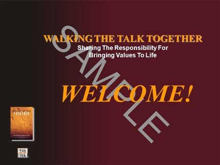SAMPLE WALKING THE TALK TOGETHER Sharing The Responsibility For Bringing Values To Life WELCOME!