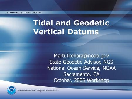 Tidal and Geodetic Vertical Datums State Geodetic Advisor, NGS National Ocean Service, NOAA Sacramento, CA October, 2005 Workshop.