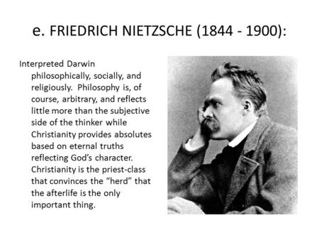 E. FRIEDRICH NIETZSCHE (1844 - 1900): Interpreted Darwin philosophically, socially, and religiously. Philosophy is, of course, arbitrary, and reflects.