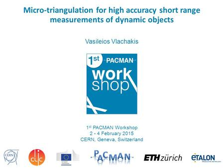 Micro-triangulation for high accuracy short range measurements of dynamic objects Vasileios Vlachakis 1 st PACMAN Workshop 2 - 4 February 2015 CERN, Geneva,