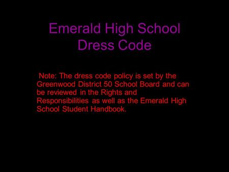 Emerald High School Dress Code Note: The dress code policy is set by the Greenwood District 50 School Board and can be reviewed in the Rights and Responsibilities.