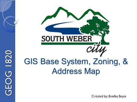GIS Base System, Zoning, & Address Map GEOG 1820 Created by: Bradley Boyce.