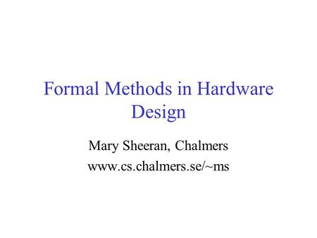 Formal Methods in Hardware Design Mary Sheeran, Chalmers www.cs.chalmers.se/~ms.