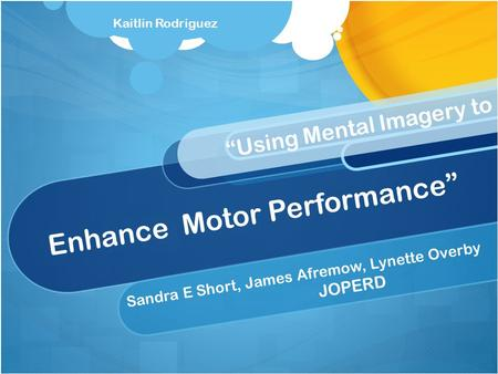 "Enhance Motor Performance"" Sandra E Short, James Afremow, Lynette Overby JOPERD ""Using Mental Imagery to Kaitlin Rodriguez."