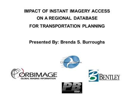 IMPACT OF INSTANT IMAGERY ACCESS ON A REGIONAL DATABASE FOR TRANSPORTATION PLANNING Presented By: Brenda S. Burroughs.
