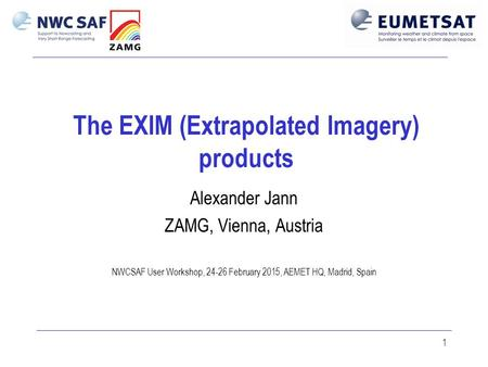 1 The EXIM (Extrapolated Imagery) products Alexander Jann ZAMG, Vienna, Austria NWCSAF User Workshop, 24-26 February 2015, AEMET HQ, Madrid, Spain.