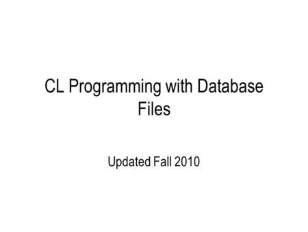 CL Programming with Database Files Updated Fall 2010.