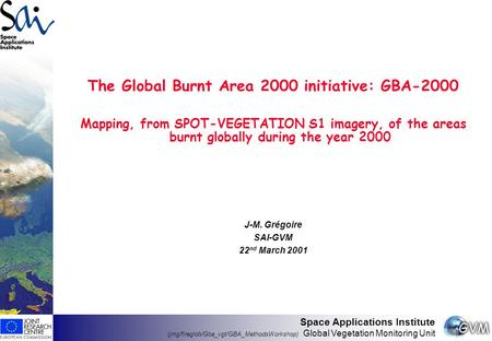 Space Applications Institute (jmg/fireglob/Gba_vgt/GBA_MethodsWorkshop) Global Vegetation Monitoring Unit The Global Burnt Area 2000 initiative: GBA-2000.