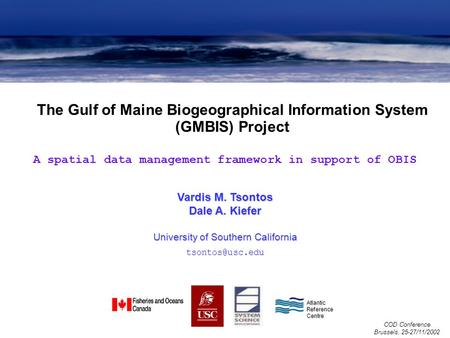 The Gulf of Maine Biogeographical Information System (GMBIS) Project COD Conference Brussels, 25-27/11/2002 Vardis M. Tsontos Dale A. Kiefer University.