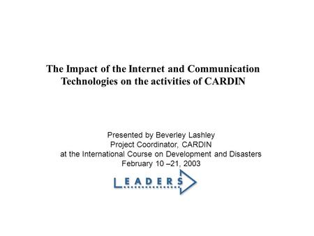 The Impact of the Internet and Communication Technologies on the activities of CARDIN Presented by Beverley Lashley Project Coordinator, CARDIN at the.