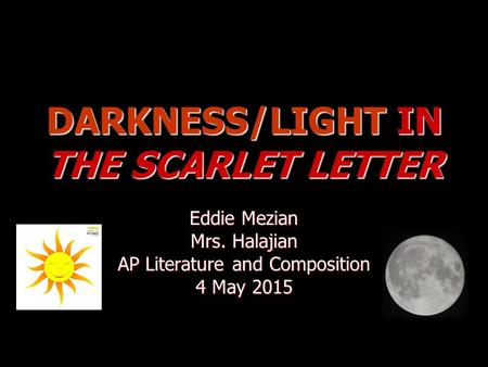 DARKNESS/LIGHT IN THE SCARLET LETTER Eddie Mezian Mrs. Halajian AP Literature and Composition 4 May 20154 May 20154 May 2015.