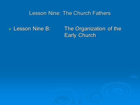 Lesson Nine: The Church Fathers  Lesson Nine B: The Organization of the Early Church.