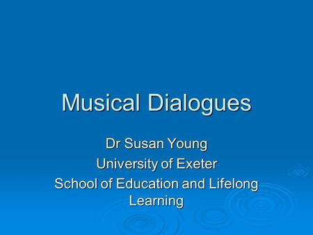 Musical Dialogues Dr Susan Young University of Exeter School of Education and Lifelong Learning.