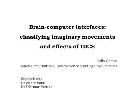 Brain-computer interfaces: classifying imaginary movements and effects of tDCS Iulia Comşa MRes Computational Neuroscience and Cognitive Robotics Supervisors: