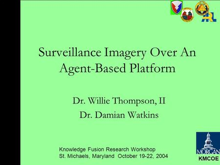 Knowledge Fusion Research Workshop St. Michaels, Maryland October 19-22, 2004 KMCOE Surveillance Imagery Over An Agent-Based Platform Dr. Willie Thompson,
