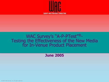 "© 2005 WAC Survey, Inc. All rights reserved. WAC Survey's ""A-P-PTest"" ® - Testing the Effectiveness of the New Media for In-Venue Product Placement June."