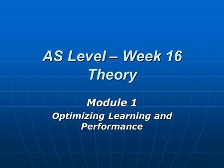 AS Level – Week 16 Theory Module 1 Optimizing Learning and Performance.