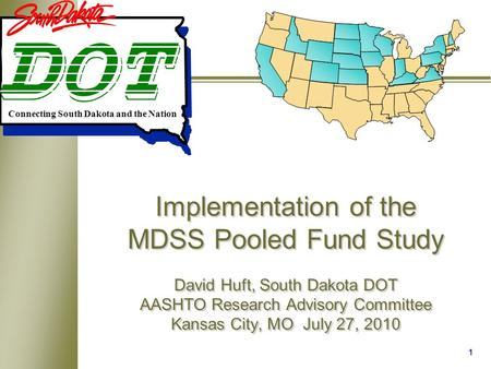 1 Implementation of the MDSS Pooled Fund Study David Huft, South Dakota DOT AASHTO Research Advisory Committee Kansas City, MO July 27, 2010 Connecting.