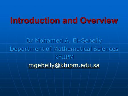 Introduction and Overview Dr Mohamed A. El-Gebeily Department of Mathematical Sciences KFUPM