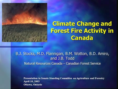 Climate Change and Forest Fire Activity in Canada B.J. Stocks, M.D. Flannigan, B.M. Wotton, B.D. Amiro, and J.B. Todd Natural Resources Canada – Canadian.