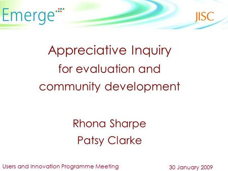 Appreciative Inquiry for evaluation and community development Rhona Sharpe Patsy Clarke Users and Innovation Programme Meeting 30 January 2009.