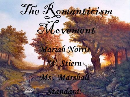 The Romanticism Movement Mariah Norris W. Stiern Ms. Marshall Standard: