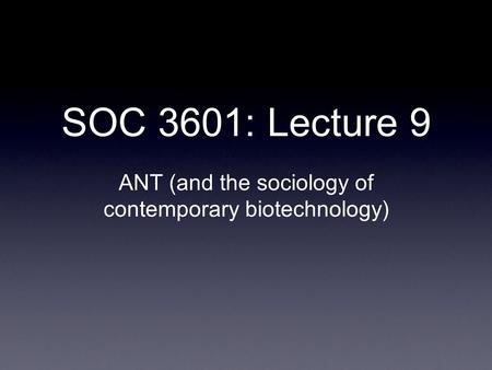 SOC 3601: Lecture 9 ANT (and the sociology of contemporary biotechnology)