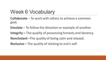 Week 6 Vocabulary Collaborate – To work with others to achieve a common goal. Emulate – To follow the direction or example of another. Integrity – The.