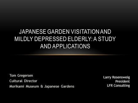 Tom Gregersen Cultural Director Morikami Museum & Japanese Gardens JAPANESE GARDEN VISITATION AND MILDLY DEPRESSED ELDERLY: A STUDY AND APPLICATIONS Larry.
