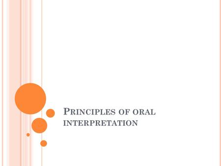 P RINCIPLES OF ORAL INTERPRETATION. O RAL I NTERPRETATION One of the most practical, usable forms of drama. Includes: storytelling, dramatic interpretation,humerous.