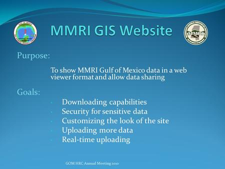 Purpose: To show MMRI Gulf of Mexico data in a web viewer format and allow data sharing Goals: Downloading capabilities Security for sensitive data Customizing.