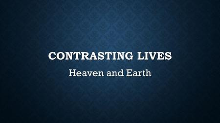 CONTRASTING LIVES Heaven and Earth. INTRODUCTION Let us consider various similarities and differences between this life and the next. Let us consider.