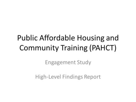 Public Affordable Housing and Community Training (PAHCT) Engagement Study High-Level Findings Report.