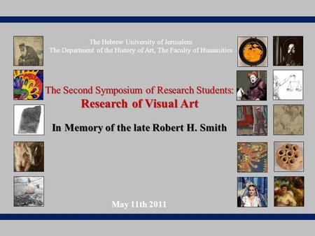 The Second Symposium of Research Students: Research of Visual Art In Memory of the late Robert H. Smith May 11th 2011 The Hebrew University of Jerusalem.