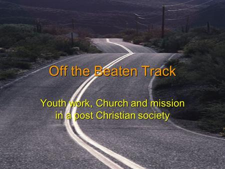 Off the Beaten Track Youth work, Church and mission in a post Christian society.