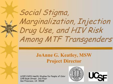 Social Stigma, Marginalization, Injection Drug Use, and HIV Risk Among MTF Transgenders UCSF/CAPS Health Studies for People of Color 1145 Bush Street,