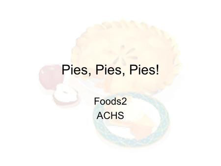 Pies, Pies, Pies! Foods2 ACHS. Pies A pie is a flaky crust filled with either a sweet or savory mixture. Sweet Pies - contain fruit, custard, or cream.