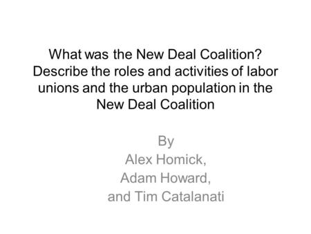 What was the New Deal Coalition? Describe the roles and activities of labor unions and the urban population in the New Deal Coalition By Alex Homick, Adam.