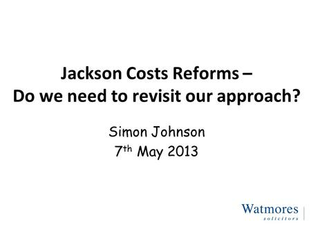 Jackson Costs Reforms – Do we need to revisit our approach? Simon Johnson 7 th May 2013.
