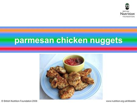 © British Nutrition Foundation 2006www.nutrition.org.uk/lifeskills parmesan chicken nuggets.