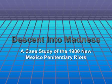 Descent Into Madness A Case Study of the 1980 New Mexico Penitentiary Riots.