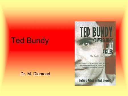 Ted Bundy Dr. M. Diamond. His Victims First known –Joni Lenz (pseudonym); U. Wash. student –Jan. 4, 1974, entered her basement bedroom, bludgeoned and.