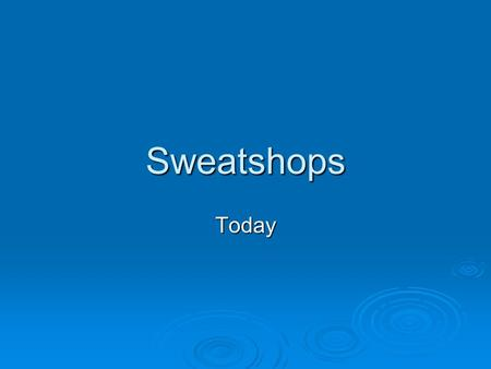 Sweatshops Today. What is a sweatshop? A factory or other place of employment (e.g. agriculture) where workers are forced to work with low wages, no benefits,