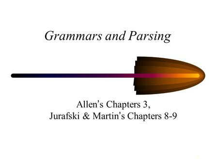 1 Grammars and Parsing Allen ' s Chapters 3, Jurafski & Martin ' s Chapters 8-9.