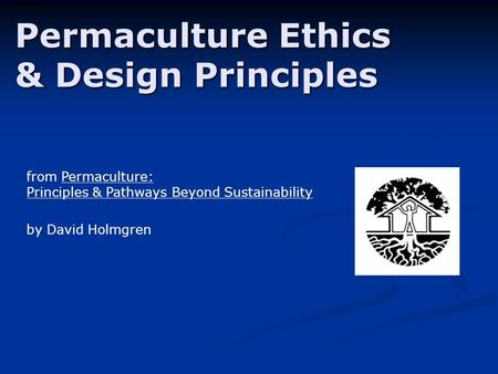 Permaculture Ethics & Design Principles from Permaculture: Principles & Pathways Beyond Sustainability by David Holmgren.