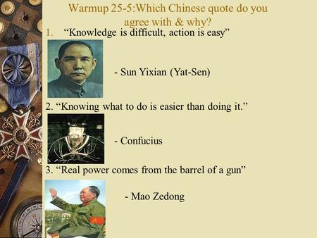 "Warmup 25-5:Which Chinese quote do you agree with & why? 1.""Knowledge is difficult, action is easy"" - Sun Yixian (Yat-Sen) 2. ""Knowing what to do is easier."