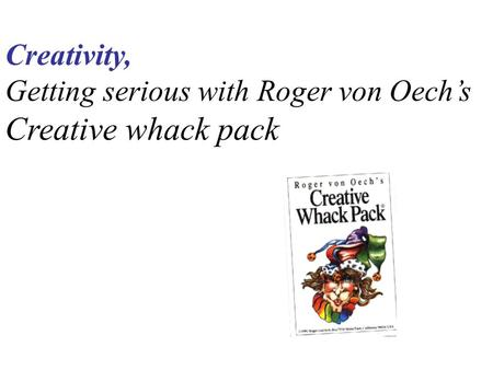 Creativity, Getting serious with Roger von Oech's Creative whack pack.