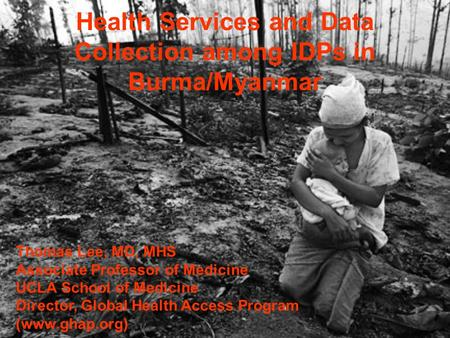Health Services and Data Collection among IDPs in Burma/Myanmar Thomas Lee, MD, MHS Associate Professor of Medicine UCLA School of Medicine Director, Global.